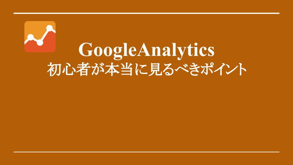 【超解説】GoogleAnalytics 初心者が本当に見るべきポイント